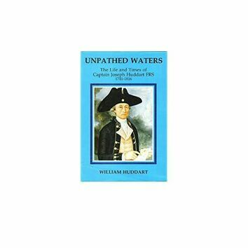 Unpathed Waters - The Life and Times of Captain Joseph Huddart FRS 1741 - 1816