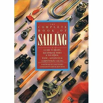 Complete Book Of Sailing: A Guide to Boats, Equipment, Tides and Weather, Basic, Advanced and Competition Sailing (Fading to Sleeve)